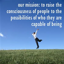 our mission: To raise the consciousness of people to the possibilities of who they are capable of being
